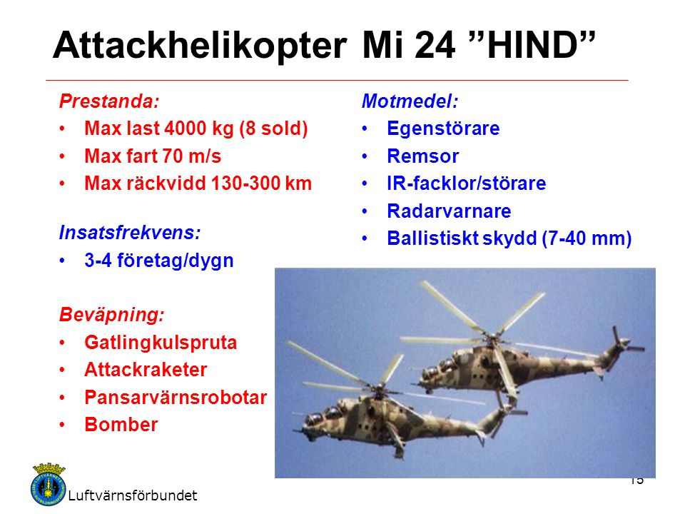 Luftvärnsförbundet 15 Attackhelikopter Mi 24 HIND Prestanda: Max last 4000 kg (8 sold) Max fart 70 m/s Max räckvidd 130-300 km Insatsfrekvens: 3-4 företag/dygn Beväpning: Gatlingkulspruta Attackraketer Pansarvärnsrobotar Bomber Motmedel: Egenstörare Remsor IR-facklor/störare Radarvarnare Ballistiskt skydd (7-40 mm)