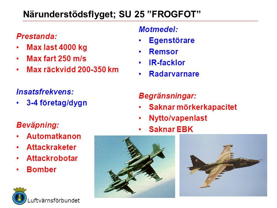 Luftvärnsförbundet 5 Närunderstödsflyget; SU 25 FROGFOT Prestanda: Max last 4000 kg Max fart 250 m/s Max räckvidd 200-350 km Insatsfrekvens: 3-4 företag/dygn Beväpning: Automatkanon Attackraketer Attackrobotar Bomber Motmedel: Egenstörare Remsor IR-facklor Radarvarnare Begränsningar: Saknar mörkerkapacitet Nytto/vapenlast Saknar EBK