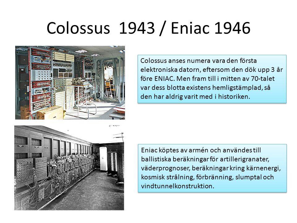 Colossus 1943 / Eniac 1946 Colossus anses numera vara den första elektroniska datorn, eftersom den dök upp 3 år före ENIAC.