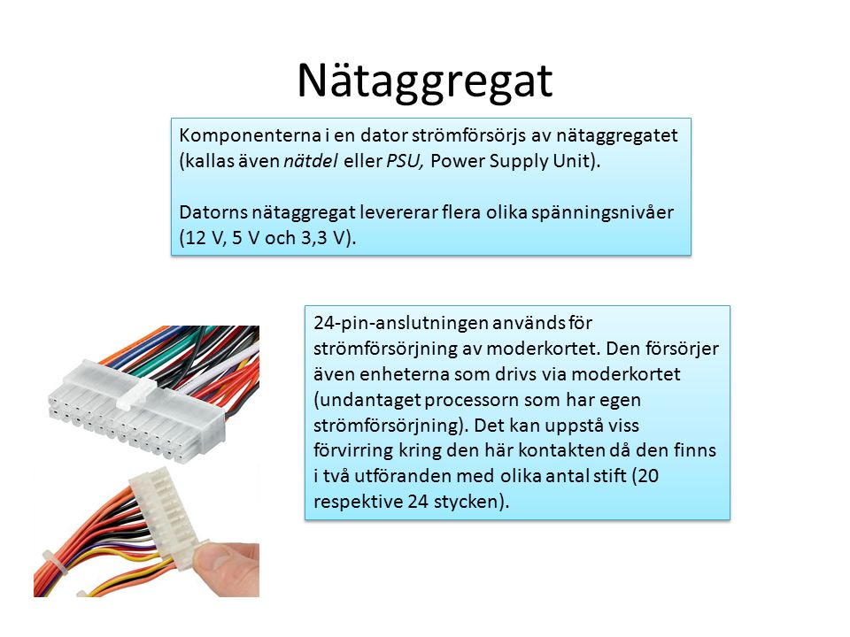 Nätaggregat Komponenterna i en dator strömförsörjs av nätaggregatet (kallas även nätdel eller PSU, Power Supply Unit).