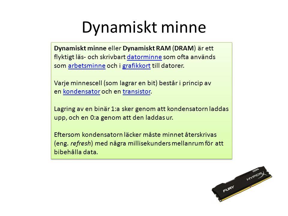 Dynamiskt minne Dynamiskt minne eller Dynamiskt RAM (DRAM) är ett flyktigt läs- och skrivbart datorminne som ofta används som arbetsminne och i grafikkort till datorer.datorminnearbetsminnegrafikkort Varje minnescell (som lagrar en bit) består i princip av en kondensator och en transistor.kondensatortransistor Lagring av en binär 1:a sker genom att kondensatorn laddas upp, och en 0:a genom att den laddas ur.