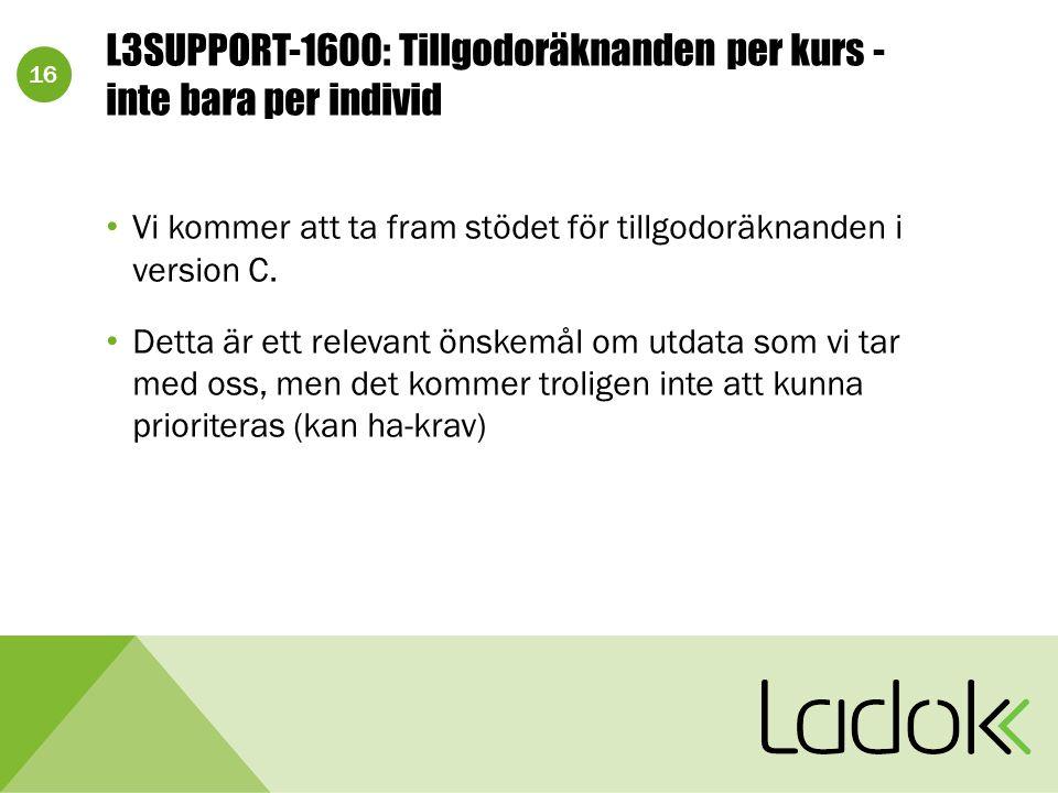 16 L3SUPPORT-1600: Tillgodoräknanden per kurs - inte bara per individ Vi kommer att ta fram stödet för tillgodoräknanden i version C. Detta är ett rel