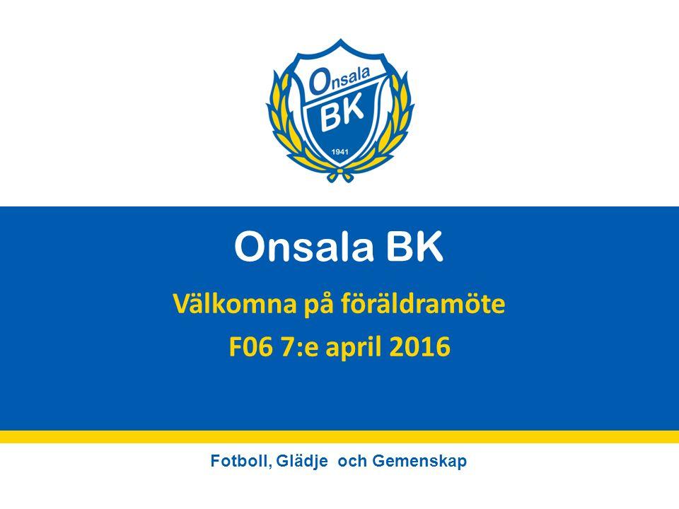 Fotboll, Glädje och Gemenskap Onsala BK Välkomna på föräldramöte F06 7:e april 2016