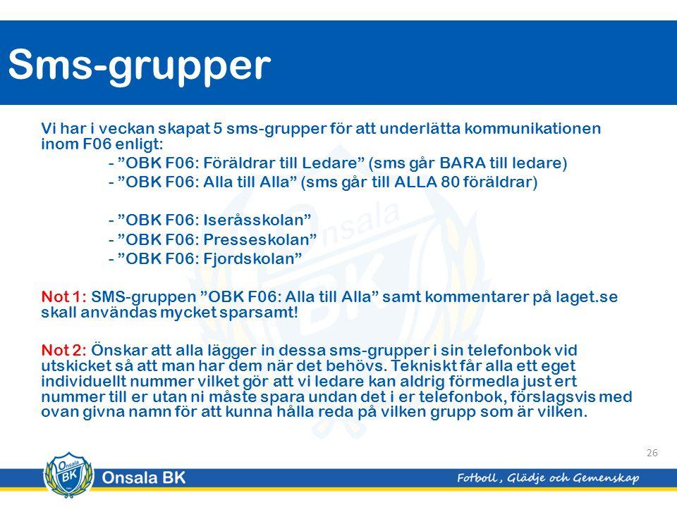 Vi har i veckan skapat 5 sms-grupper för att underlätta kommunikationen inom F06 enligt: - OBK F06: Föräldrar till Ledare (sms går BARA till ledare) - OBK F06: Alla till Alla (sms går till ALLA 80 föräldrar) - OBK F06: Iseråsskolan - OBK F06: Presseskolan - OBK F06: Fjordskolan Not 1: SMS-gruppen OBK F06: Alla till Alla samt kommentarer på laget.se skall användas mycket sparsamt.