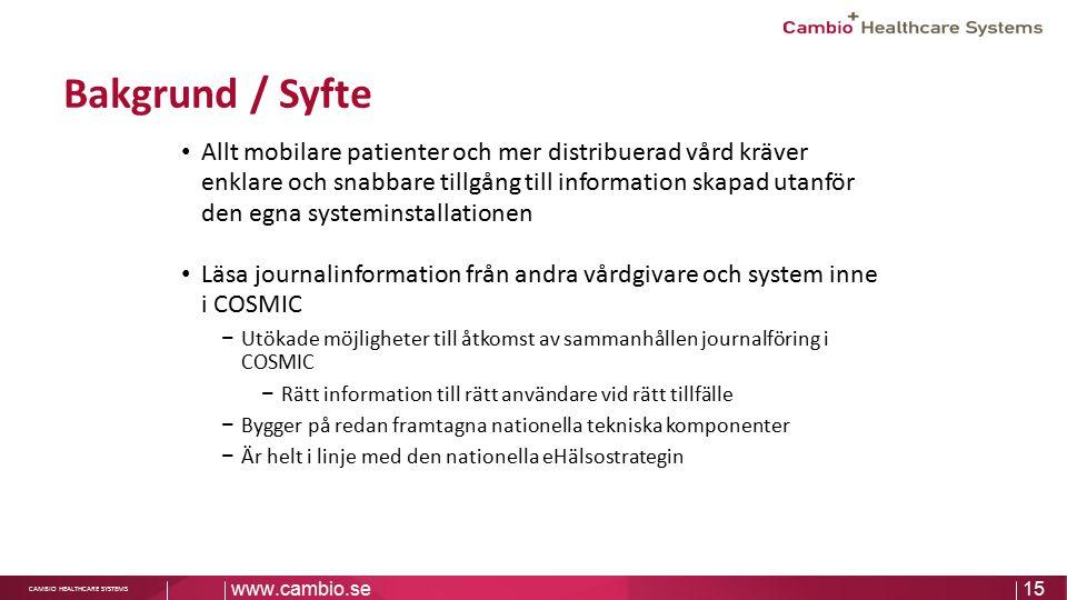 Sv CAMBIO HEALTHCARE SYSTEMS Bakgrund / Syfte Allt mobilare patienter och mer distribuerad vård kräver enklare och snabbare tillgång till information skapad utanför den egna systeminstallationen Läsa journalinformation från andra vårdgivare och system inne i COSMIC − Utökade möjligheter till åtkomst av sammanhållen journalföring i COSMIC − Rätt information till rätt användare vid rätt tillfälle − Bygger på redan framtagna nationella tekniska komponenter − Är helt i linje med den nationella eHälsostrategin www.cambio.se15