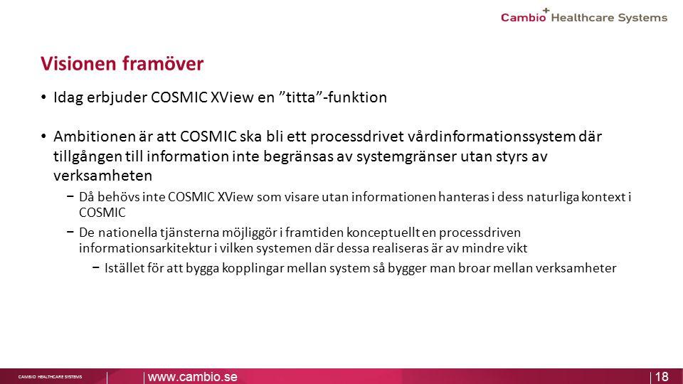 """Sv CAMBIO HEALTHCARE SYSTEMS Visionen framöver Idag erbjuder COSMIC XView en """"titta""""-funktion Ambitionen är att COSMIC ska bli ett processdrivet vårdi"""