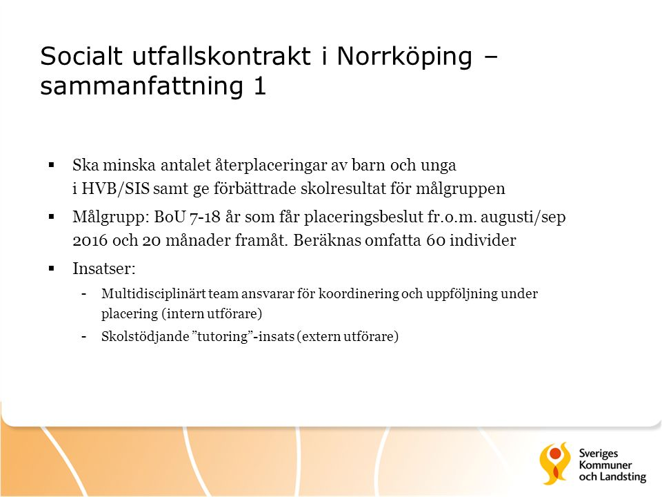 Socialt utfallskontrakt i Norrköping – sammanfattning 1  Ska minska antalet återplaceringar av barn och unga i HVB/SIS samt ge förbättrade skolresultat för målgruppen  Målgrupp: BoU 7-18 år som får placeringsbeslut fr.o.m.