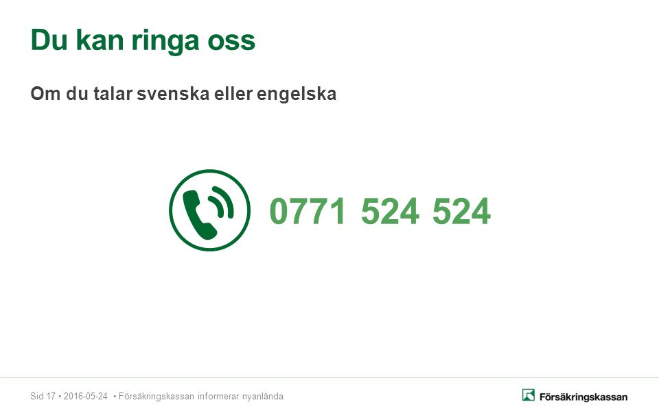 Sid 17 2016-05-24 Försäkringskassan informerar nyanlända Du kan ringa oss Om du talar svenska eller engelska 0771 524 524