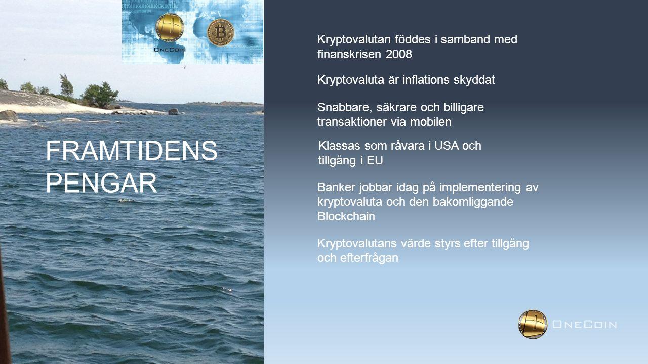 FRAMTIDENS PENGAR Kryptovalutan föddes i samband med finanskrisen 2008 Kryptovaluta är inflations skyddat Snabbare, säkrare och billigare transaktioner via mobilen Klassas som råvara i USA och tillgång i EU Banker jobbar idag på implementering av kryptovaluta och den bakomliggande Blockchain Kryptovalutans värde styrs efter tillgång och efterfrågan