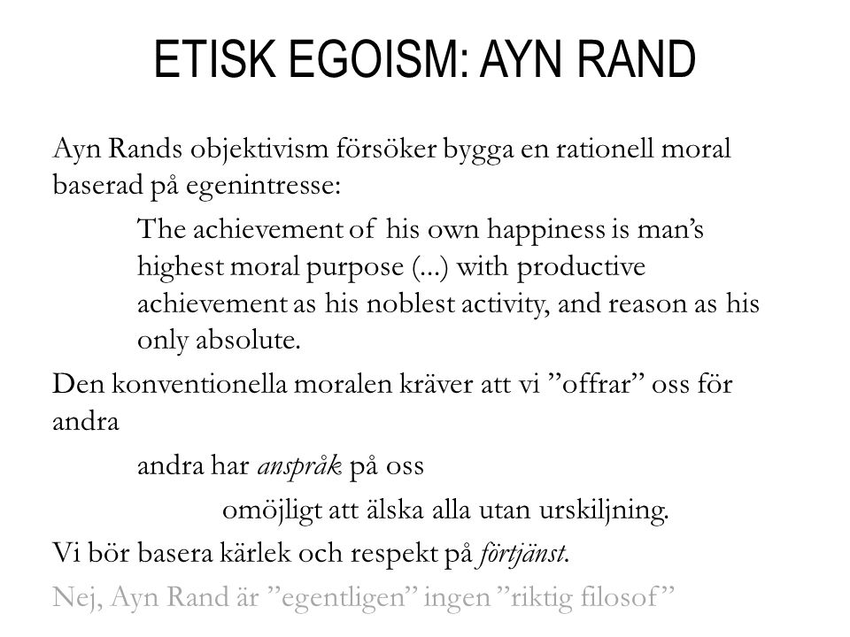 ETISK EGOISM: AYN RAND Ayn Rands objektivism försöker bygga en rationell moral baserad på egenintresse: The achievement of his own happiness is man's highest moral purpose (...) with productive achievement as his noblest activity, and reason as his only absolute.