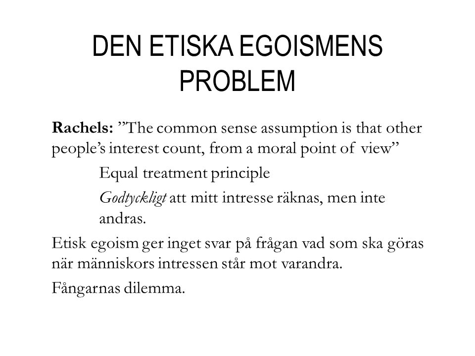 "DEN ETISKA EGOISMENS PROBLEM Rachels: ""The common sense assumption is that other people's interest count, from a moral point of view"" Equal treatment"