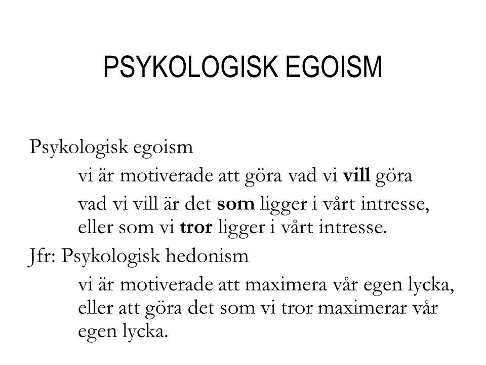 PSYKOLOGISK EGOISM Psykologisk egoism vi är motiverade att göra vad vi vill göra vad vi vill är det som ligger i vårt intresse, eller som vi tror ligger i vårt intresse.
