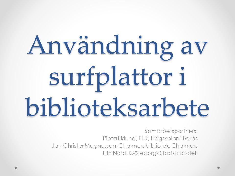 Användning av surfplattor i biblioteksarbete Samarbetspartners: Pieta Eklund, BLR, Högskolan i Borås Jan Christer Magnusson, Chalmers bibliotek, Chalmers Elin Nord, Göteborgs Stadsbibliotek