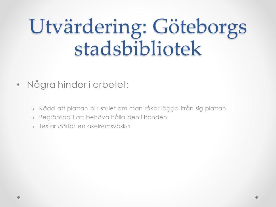 Utvärdering: Göteborgs stadsbibliotek Några hinder i arbetet: o Rädd att plattan blir stulet om man råkar lägga ifrån sig plattan o Begränsad i att behöva hålla den i handen o Testar därför en axelremsväska