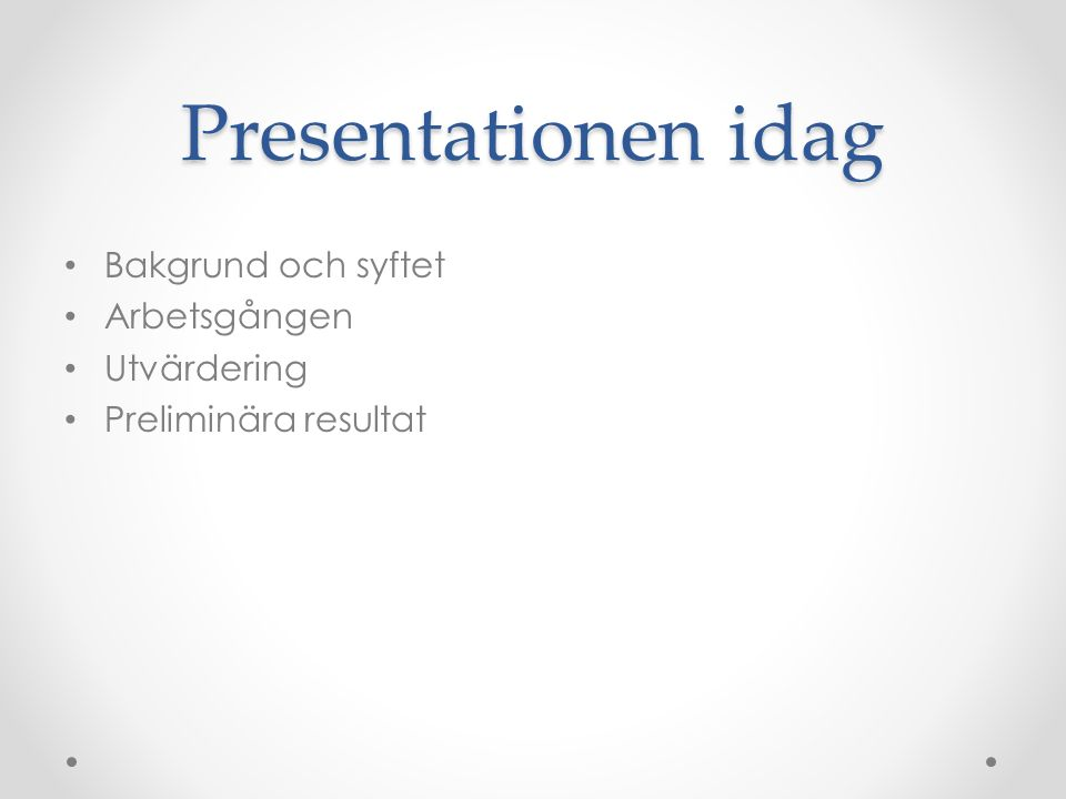 Presentationen idag Bakgrund och syftet Arbetsgången Utvärdering Preliminära resultat