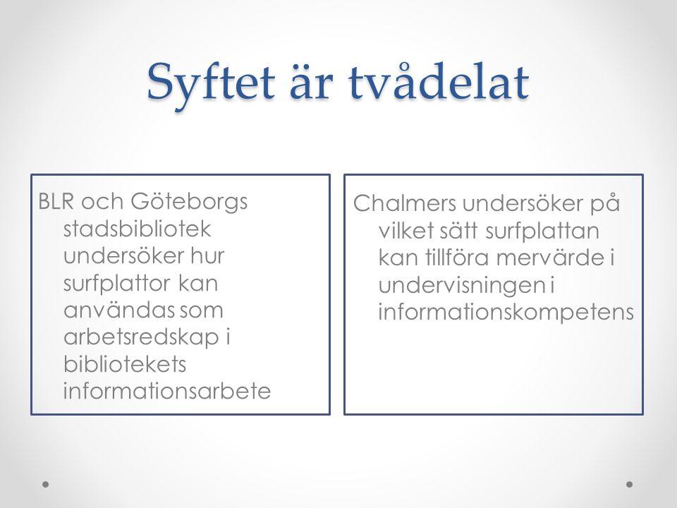 Syftet är tvådelat BLR och Göteborgs stadsbibliotek undersöker hur surfplattor kan användas som arbetsredskap i bibliotekets informationsarbete Chalmers undersöker på vilket sätt surfplattan kan tillföra mervärde i undervisningen i informationskompetens