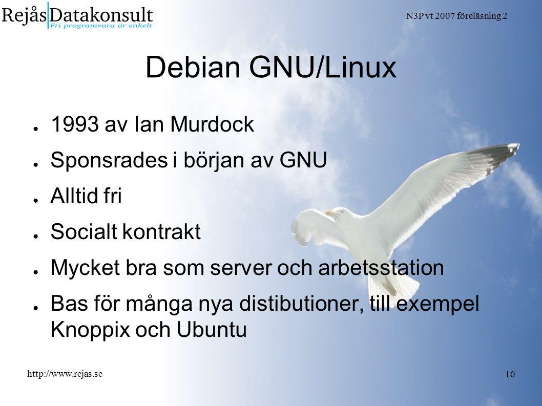 N3P vt 2007 föreläsning 2 http://www.rejas.se 10 Debian GNU/Linux ● 1993 av Ian Murdock ● Sponsrades i början av GNU ● Alltid fri ● Socialt kontrakt ●