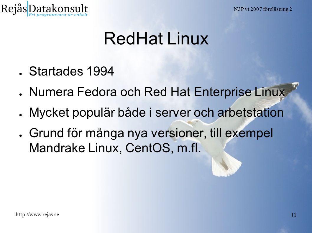 N3P vt 2007 föreläsning 2 http://www.rejas.se 11 RedHat Linux ● Startades 1994 ● Numera Fedora och Red Hat Enterprise Linux ● Mycket populär både i server och arbetstation ● Grund för många nya versioner, till exempel Mandrake Linux, CentOS, m.fl.