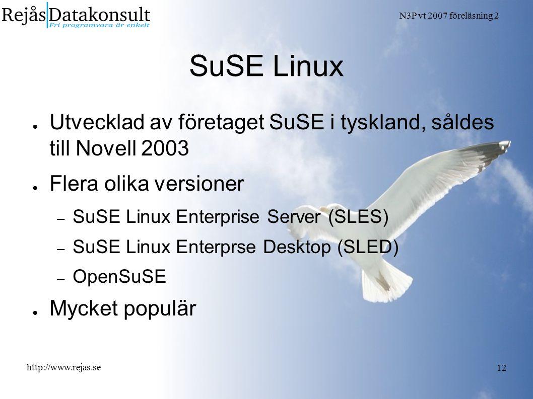 N3P vt 2007 föreläsning 2 http://www.rejas.se 12 SuSE Linux ● Utvecklad av företaget SuSE i tyskland, såldes till Novell 2003 ● Flera olika versioner – SuSE Linux Enterprise Server (SLES) – SuSE Linux Enterprse Desktop (SLED) – OpenSuSE ● Mycket populär