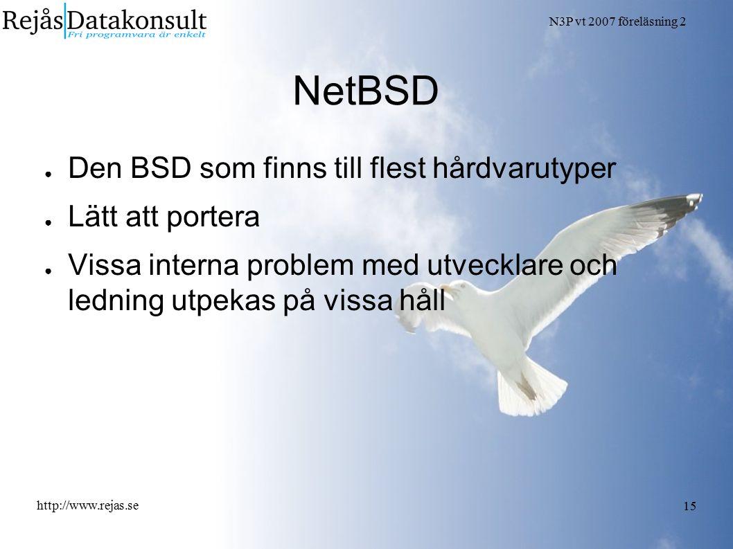 N3P vt 2007 föreläsning 2 http://www.rejas.se 15 NetBSD ● Den BSD som finns till flest hårdvarutyper ● Lätt att portera ● Vissa interna problem med utvecklare och ledning utpekas på vissa håll