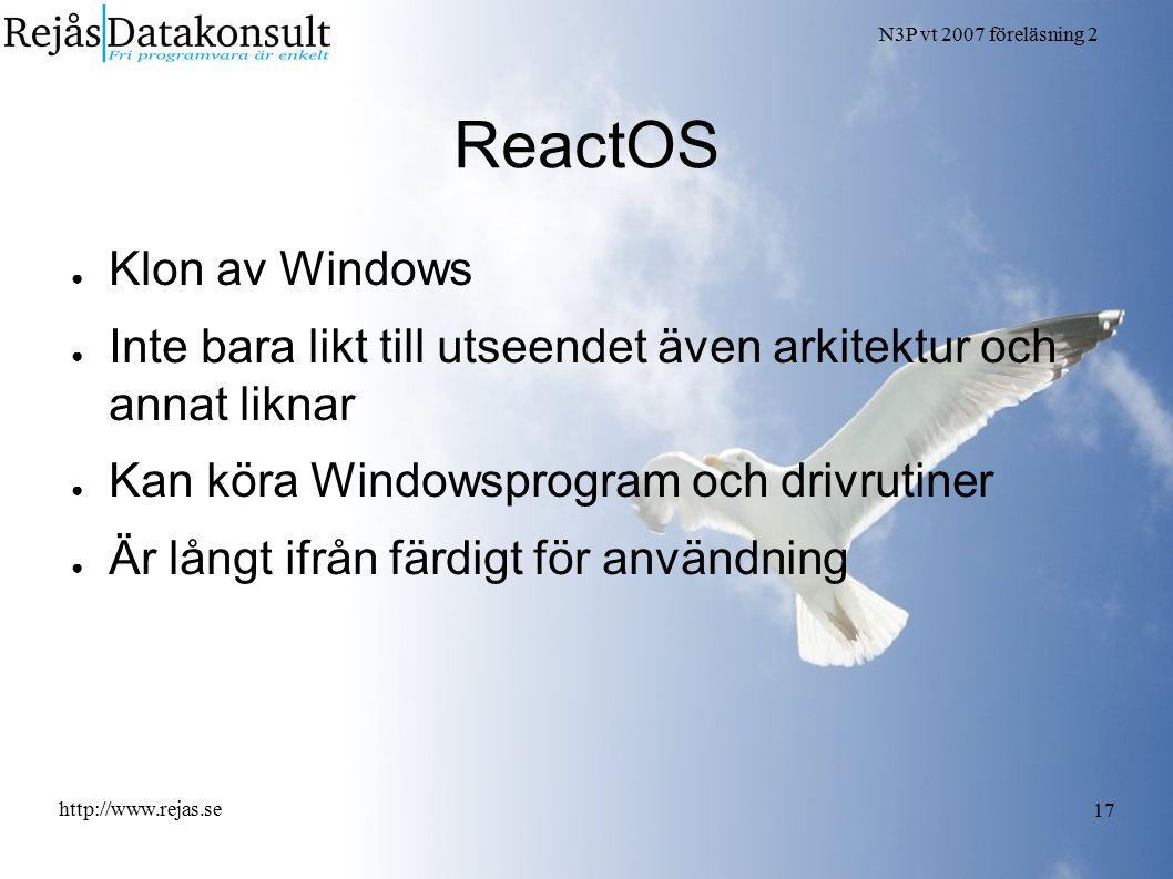 N3P vt 2007 föreläsning 2 http://www.rejas.se 17 ReactOS ● Klon av Windows ● Inte bara likt till utseendet även arkitektur och annat liknar ● Kan köra Windowsprogram och drivrutiner ● Är långt ifrån färdigt för användning