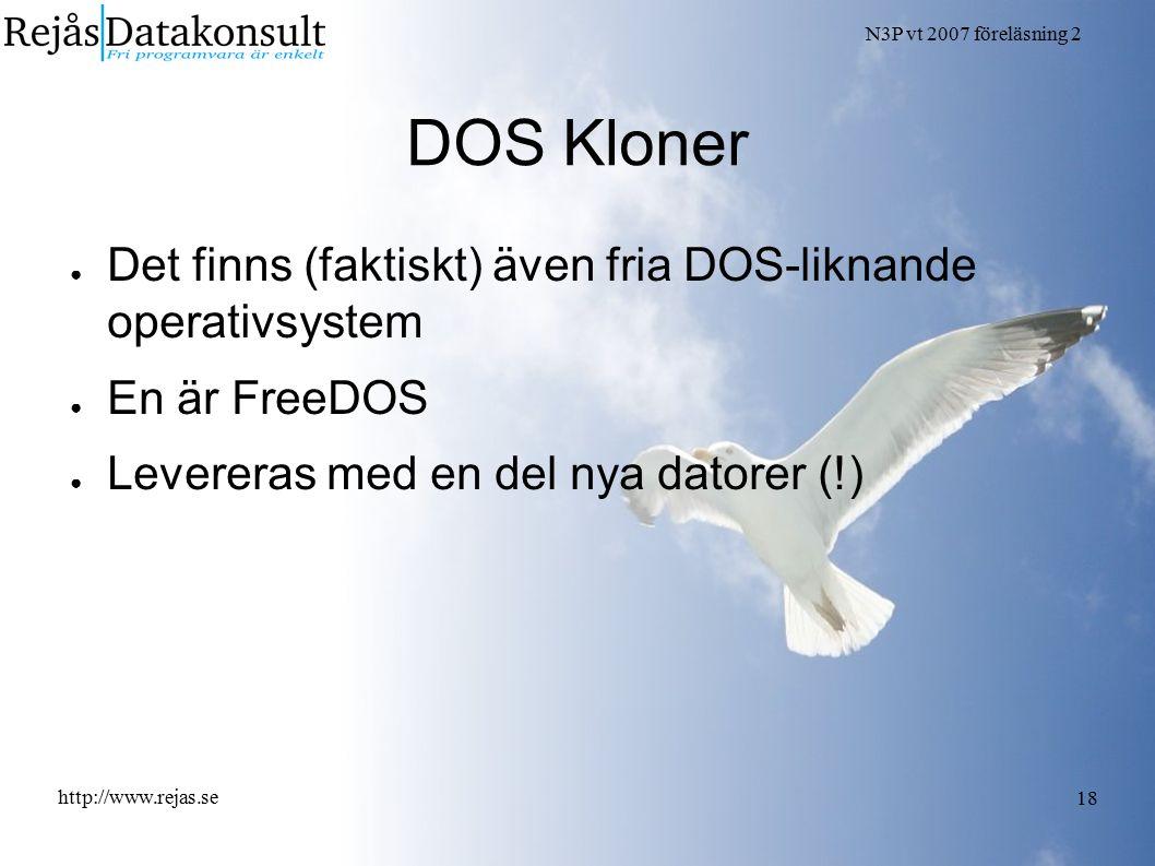N3P vt 2007 föreläsning 2 http://www.rejas.se 18 DOS Kloner ● Det finns (faktiskt) även fria DOS-liknande operativsystem ● En är FreeDOS ● Levereras med en del nya datorer (!)