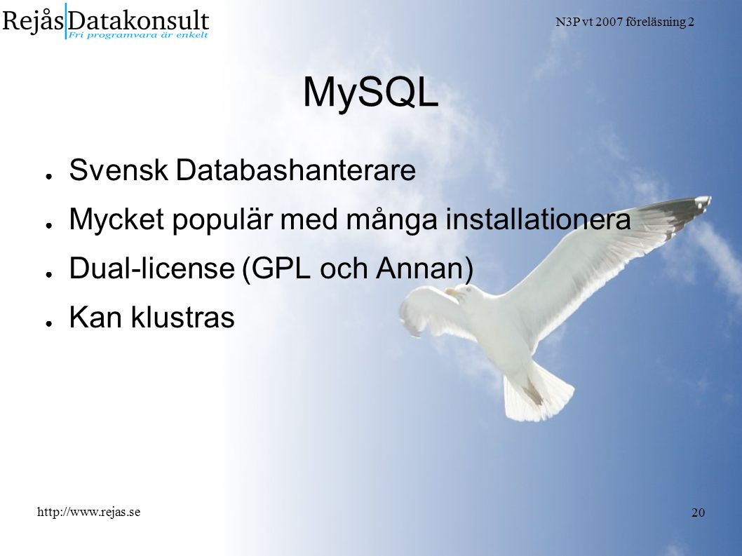 N3P vt 2007 föreläsning 2 http://www.rejas.se 20 MySQL ● Svensk Databashanterare ● Mycket populär med många installationera ● Dual-license (GPL och Annan) ● Kan klustras