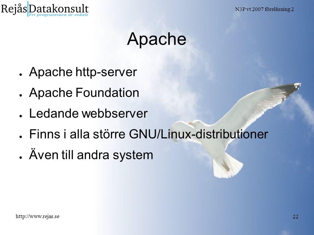 N3P vt 2007 föreläsning 2 http://www.rejas.se 22 Apache ● Apache http-server ● Apache Foundation ● Ledande webbserver ● Finns i alla större GNU/Linux-distributioner ● Även till andra system