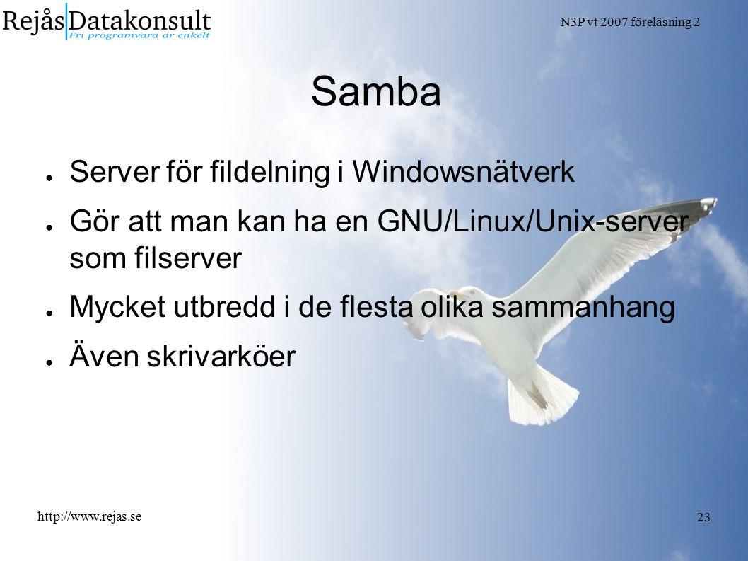 N3P vt 2007 föreläsning 2 http://www.rejas.se 23 Samba ● Server för fildelning i Windowsnätverk ● Gör att man kan ha en GNU/Linux/Unix-server som fils