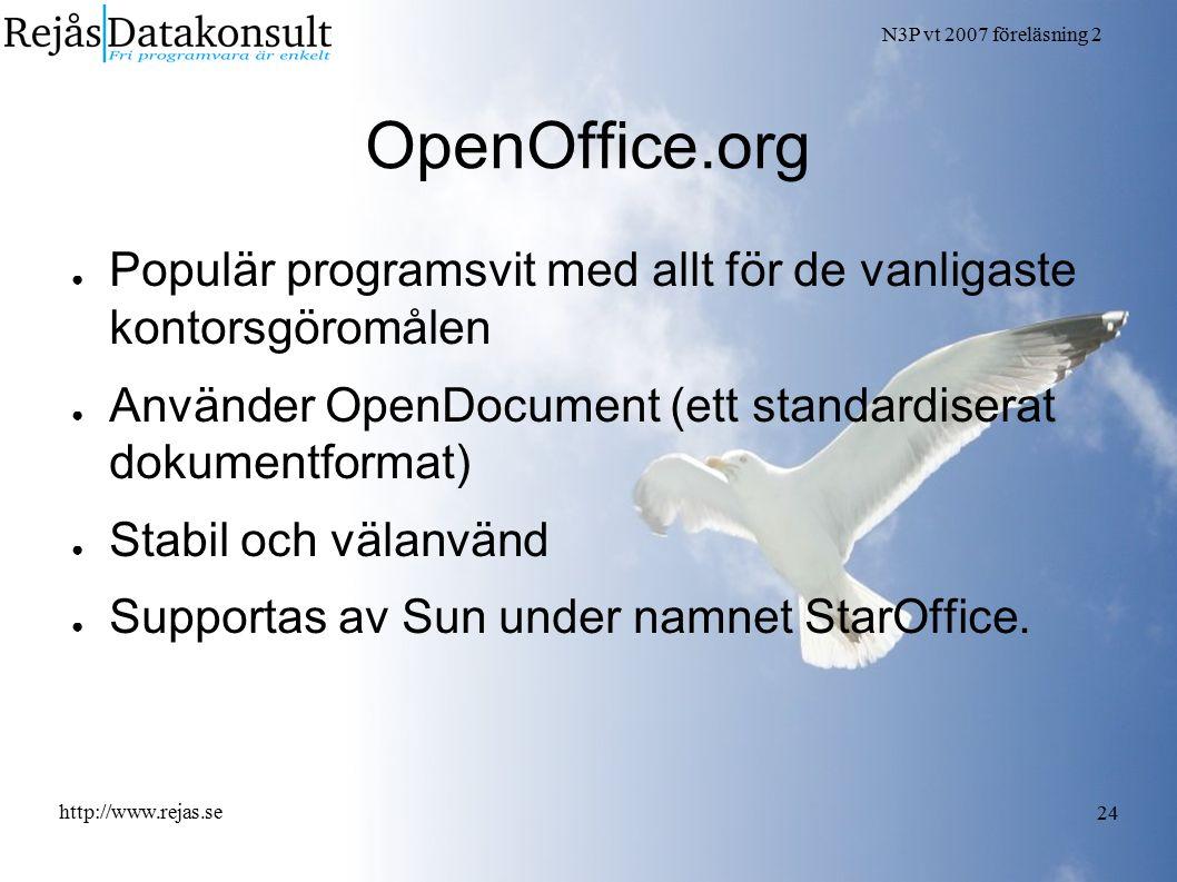 N3P vt 2007 föreläsning 2 http://www.rejas.se 24 OpenOffice.org ● Populär programsvit med allt för de vanligaste kontorsgöromålen ● Använder OpenDocument (ett standardiserat dokumentformat) ● Stabil och välanvänd ● Supportas av Sun under namnet StarOffice.