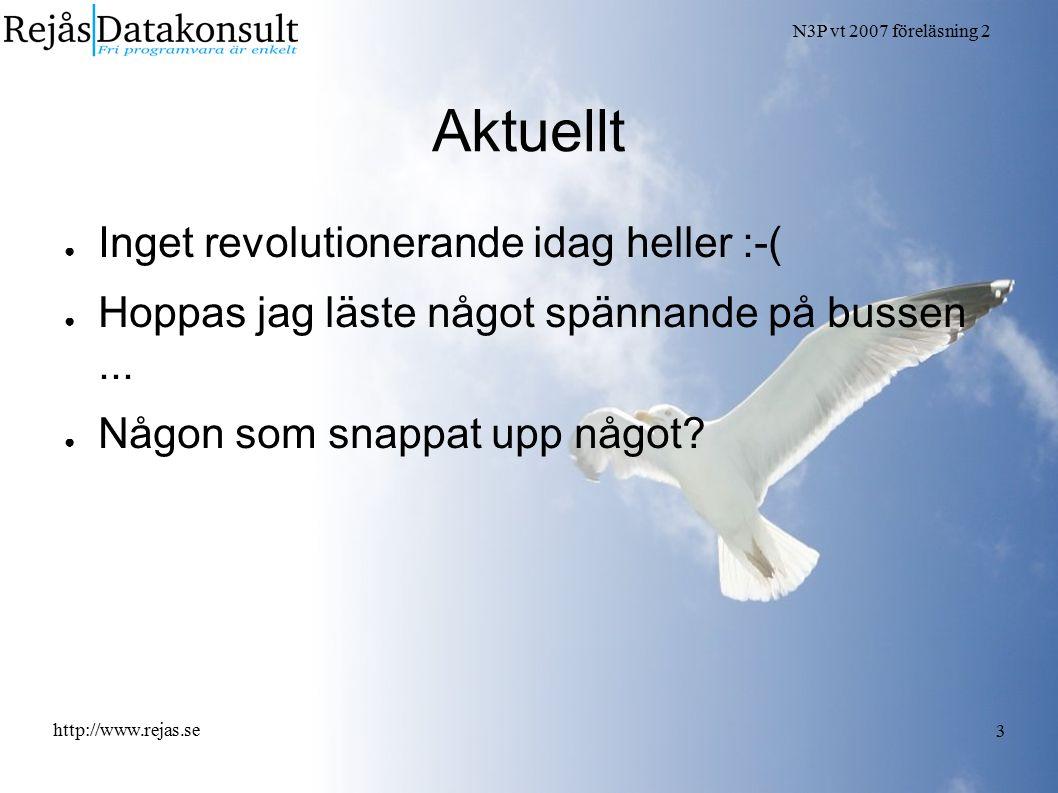 N3P vt 2007 föreläsning 2 http://www.rejas.se 3 Aktuellt ● Inget revolutionerande idag heller :-( ● Hoppas jag läste något spännande på bussen...
