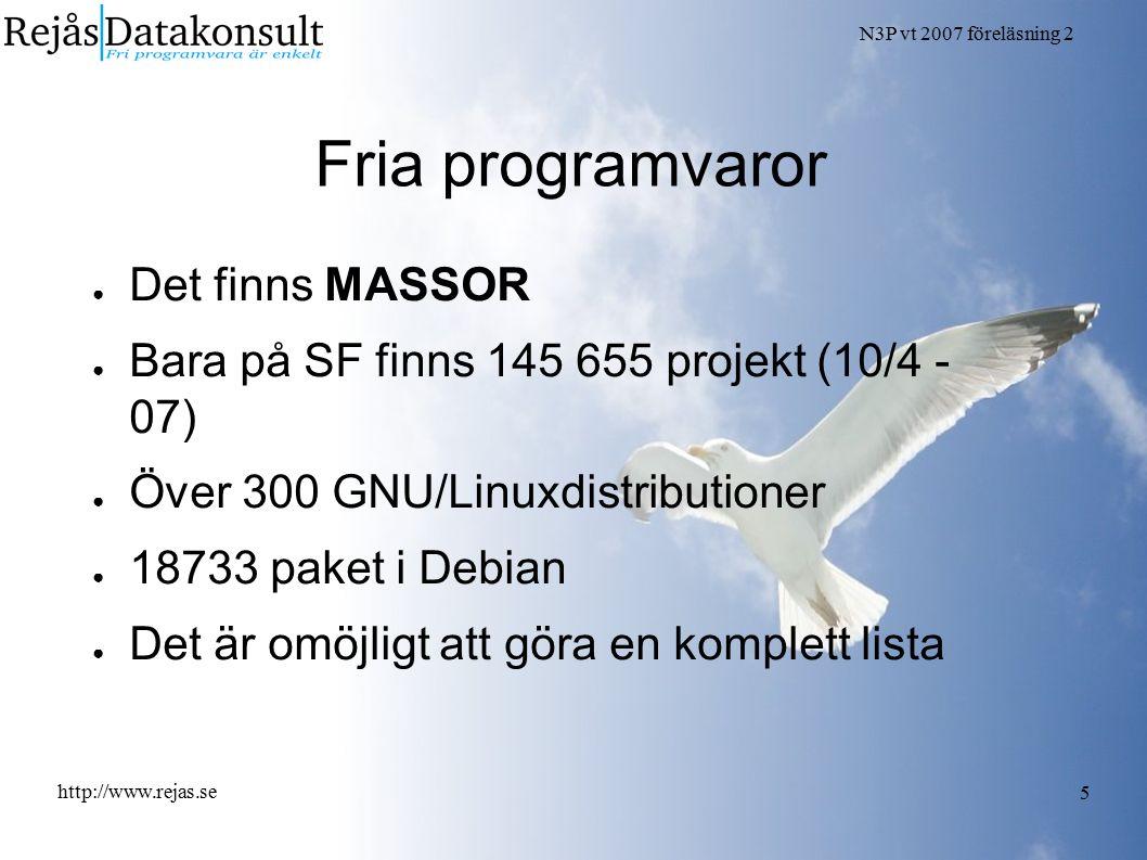 N3P vt 2007 föreläsning 2 http://www.rejas.se 5 Fria programvaror ● Det finns MASSOR ● Bara på SF finns 145 655 projekt (10/4 - 07) ● Över 300 GNU/Linuxdistributioner ● 18733 paket i Debian ● Det är omöjligt att göra en komplett lista
