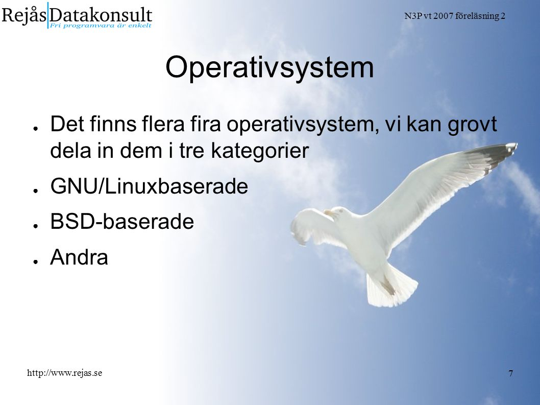 N3P vt 2007 föreläsning 2 http://www.rejas.se 7 Operativsystem ● Det finns flera fira operativsystem, vi kan grovt dela in dem i tre kategorier ● GNU/Linuxbaserade ● BSD-baserade ● Andra
