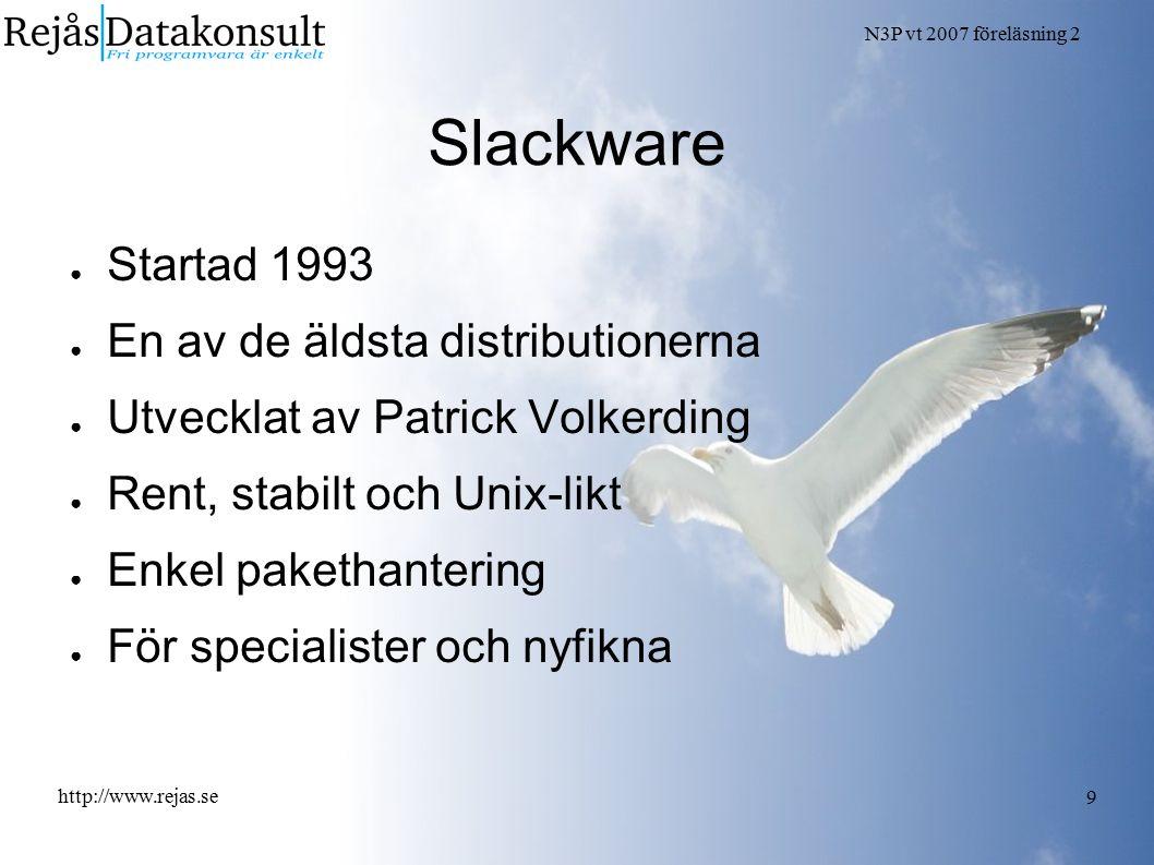 N3P vt 2007 föreläsning 2 http://www.rejas.se 9 Slackware ● Startad 1993 ● En av de äldsta distributionerna ● Utvecklat av Patrick Volkerding ● Rent,