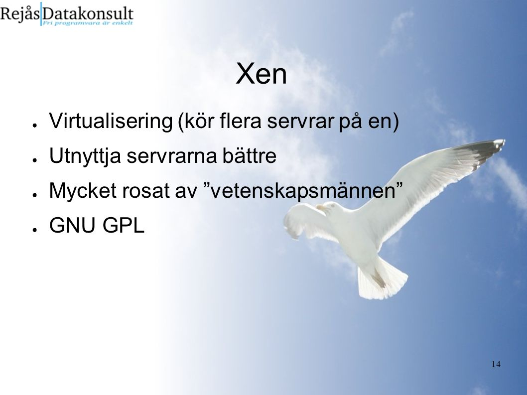 14 Xen ● Virtualisering (kör flera servrar på en) ● Utnyttja servrarna bättre ● Mycket rosat av vetenskapsmännen ● GNU GPL