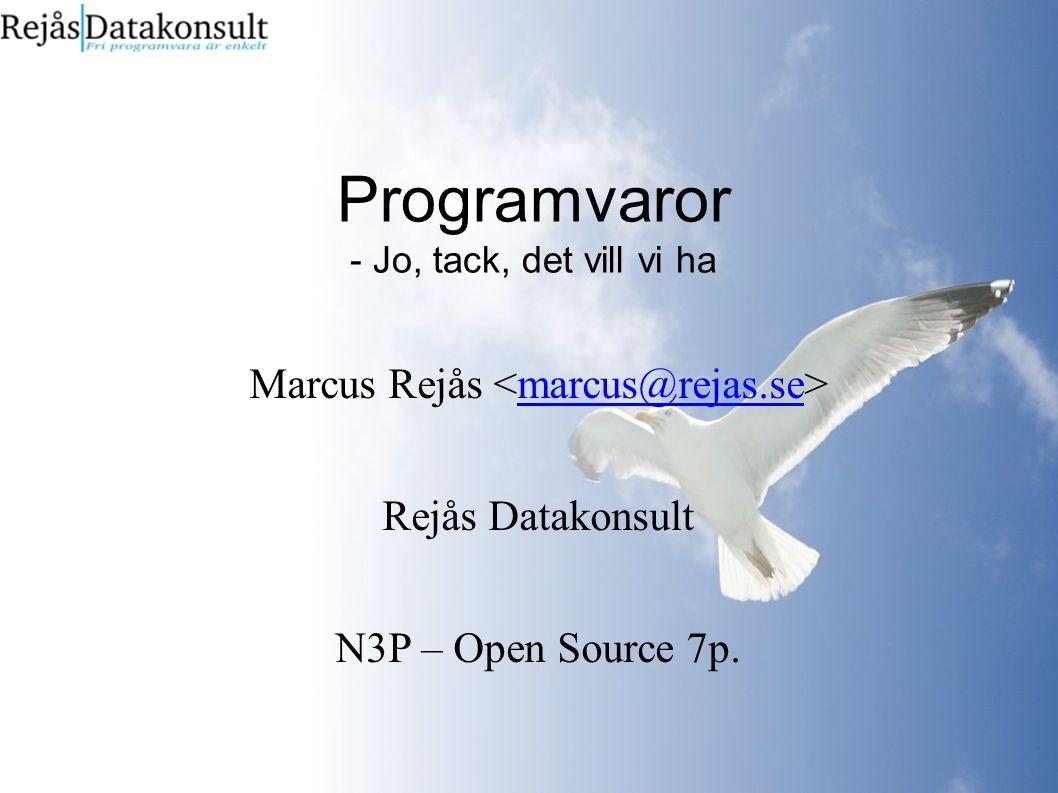 Programvaror - Jo, tack, det vill vi ha Marcus Rejås marcus@rejas.se Rejås Datakonsult N3P – Open Source 7p.