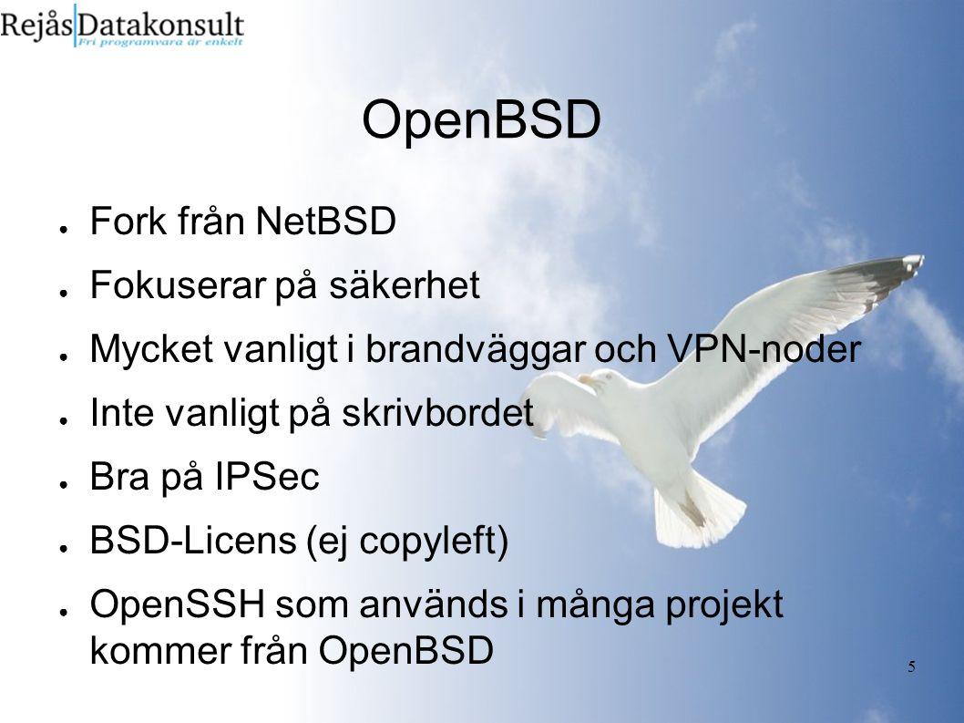 5 OpenBSD ● Fork från NetBSD ● Fokuserar på säkerhet ● Mycket vanligt i brandväggar och VPN-noder ● Inte vanligt på skrivbordet ● Bra på IPSec ● BSD-Licens (ej copyleft) ● OpenSSH som används i många projekt kommer från OpenBSD