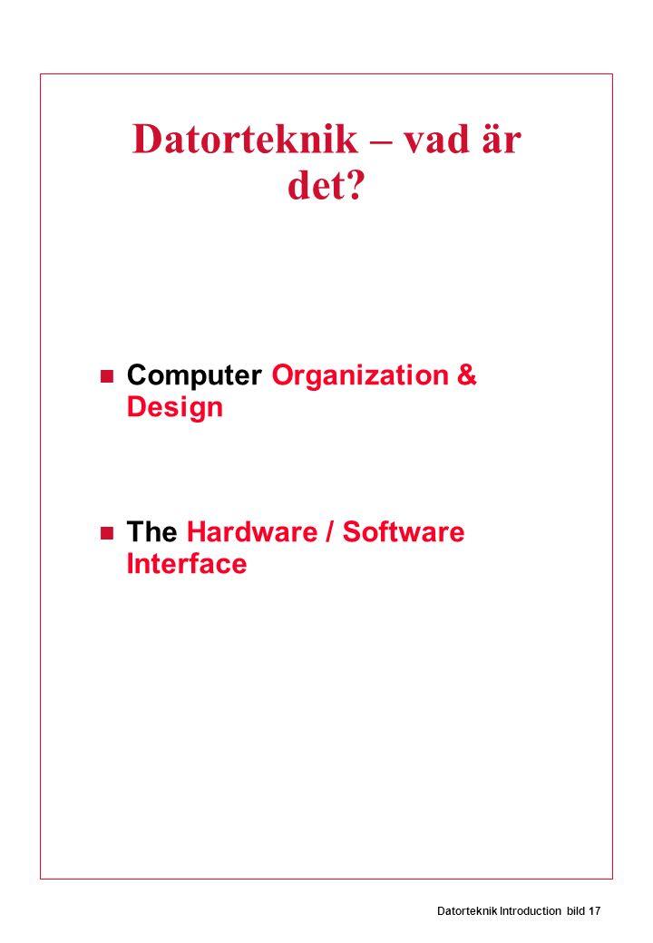 Datorteknik Introduction bild 17 Datorteknik – vad är det? Computer Organization & Design The Hardware / Software Interface