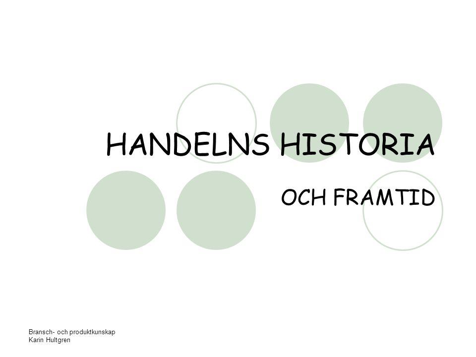Bransch- och produktkunskap Karin Hultgren HANDELNS HISTORIA OCH FRAMTID