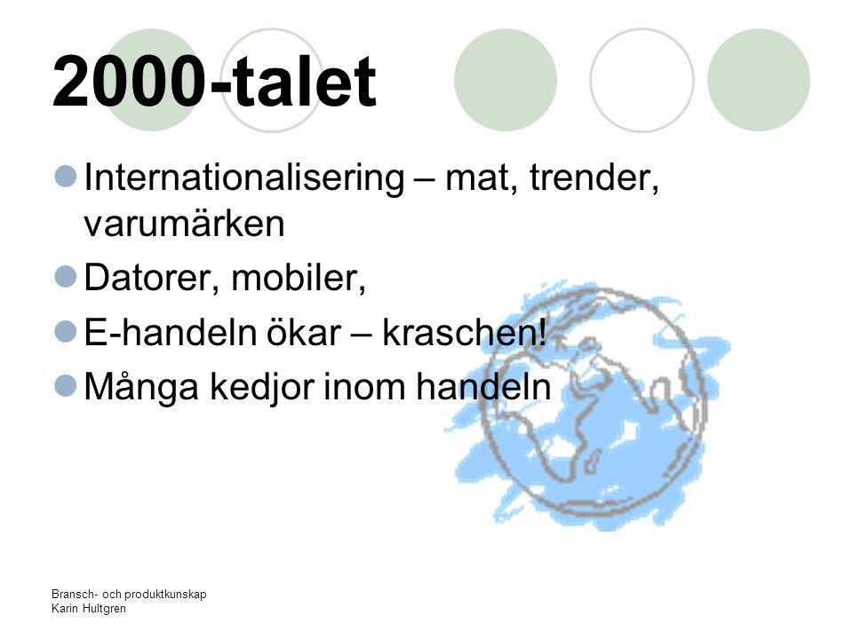 Bransch- och produktkunskap Karin Hultgren 2000-talet Internationalisering – mat, trender, varumärken Datorer, mobiler, E-handeln ökar – kraschen! Mån