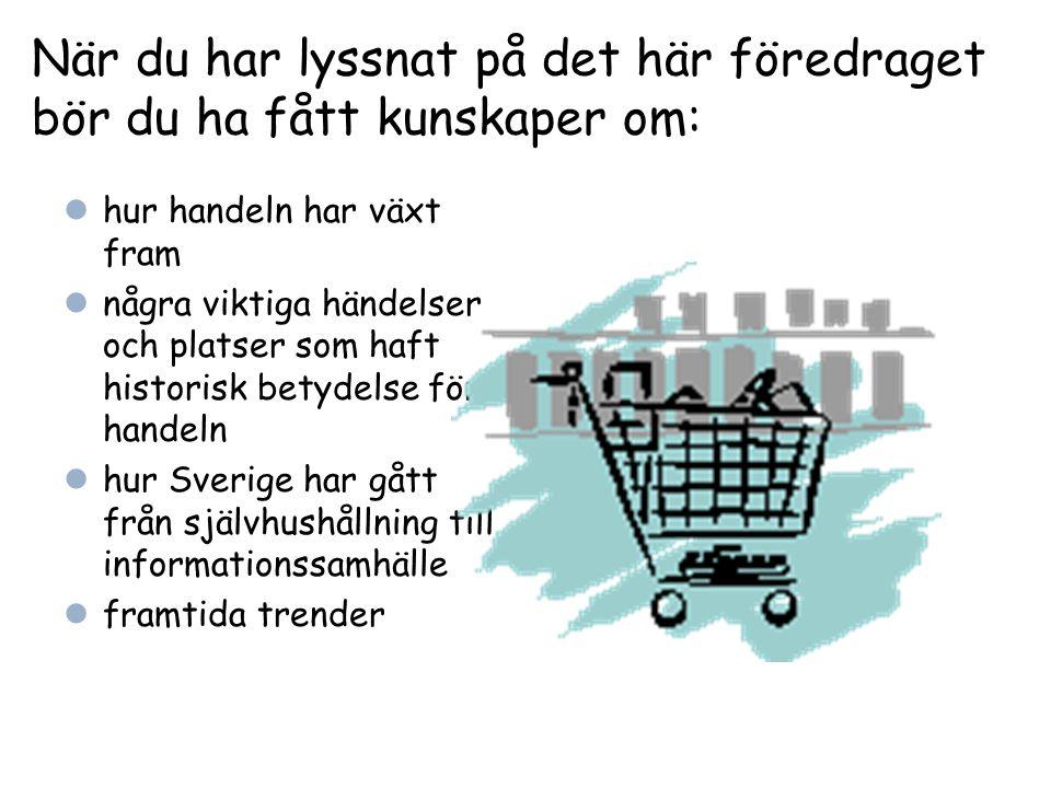 När du har lyssnat på det här föredraget bör du ha fått kunskaper om: hur handeln har växt fram några viktiga händelser och platser som haft historisk betydelse för handeln hur Sverige har gått från självhushållning till informationssamhälle framtida trender