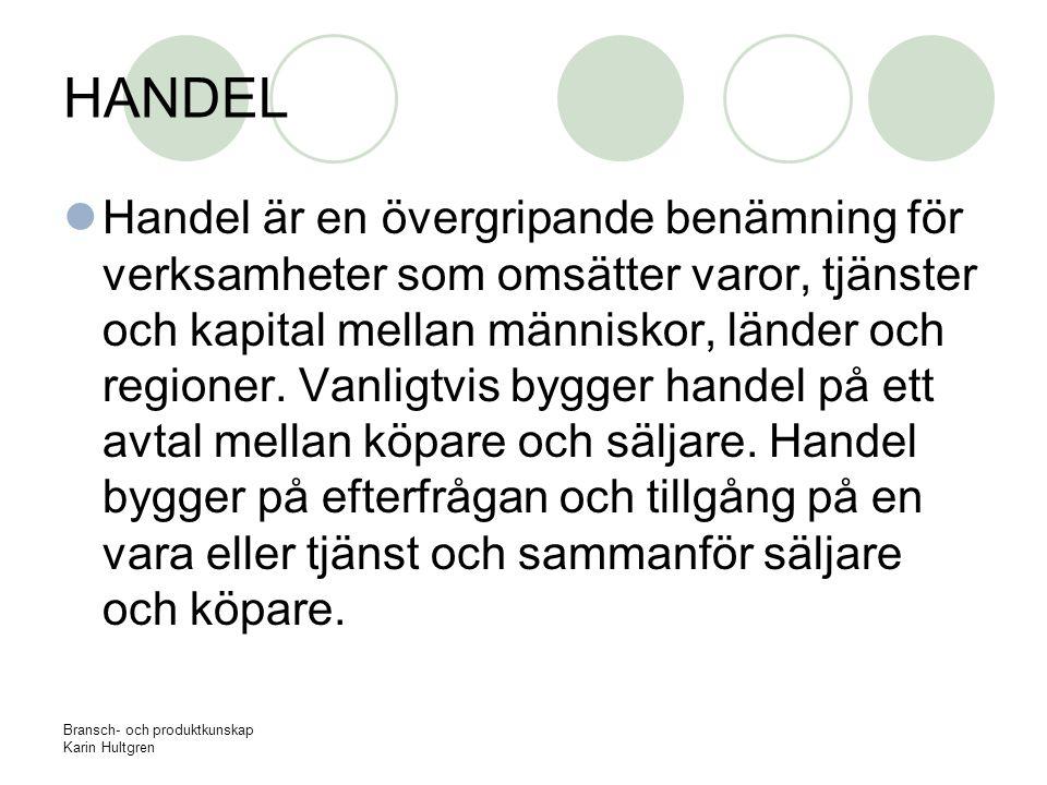 Bransch- och produktkunskap Karin Hultgren HANDEL Handel är en övergripande benämning för verksamheter som omsätter varor, tjänster och kapital mellan människor, länder och regioner.