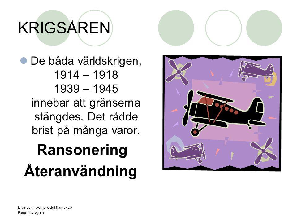 Bransch- och produktkunskap Karin Hultgren KRIGSÅREN De båda världskrigen, 1914 – 1918 1939 – 1945 innebar att gränserna stängdes. Det rådde brist på
