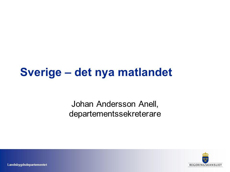 Landsbygdsdepartementet Sverige – det nya matlandet Johan Andersson Anell, departementssekreterare
