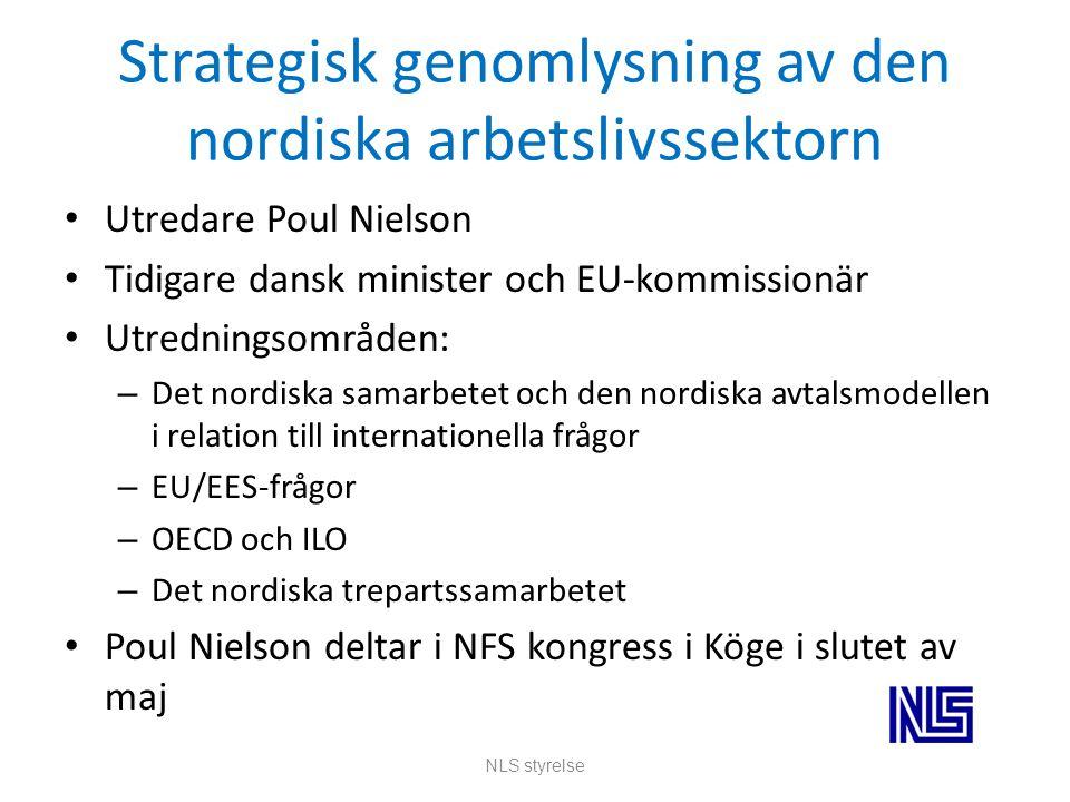 Strategisk genomlysning av den nordiska arbetslivssektorn Utredare Poul Nielson Tidigare dansk minister och EU-kommissionär Utredningsområden: – Det nordiska samarbetet och den nordiska avtalsmodellen i relation till internationella frågor – EU/EES-frågor – OECD och ILO – Det nordiska trepartssamarbetet Poul Nielson deltar i NFS kongress i Köge i slutet av maj NLS styrelse
