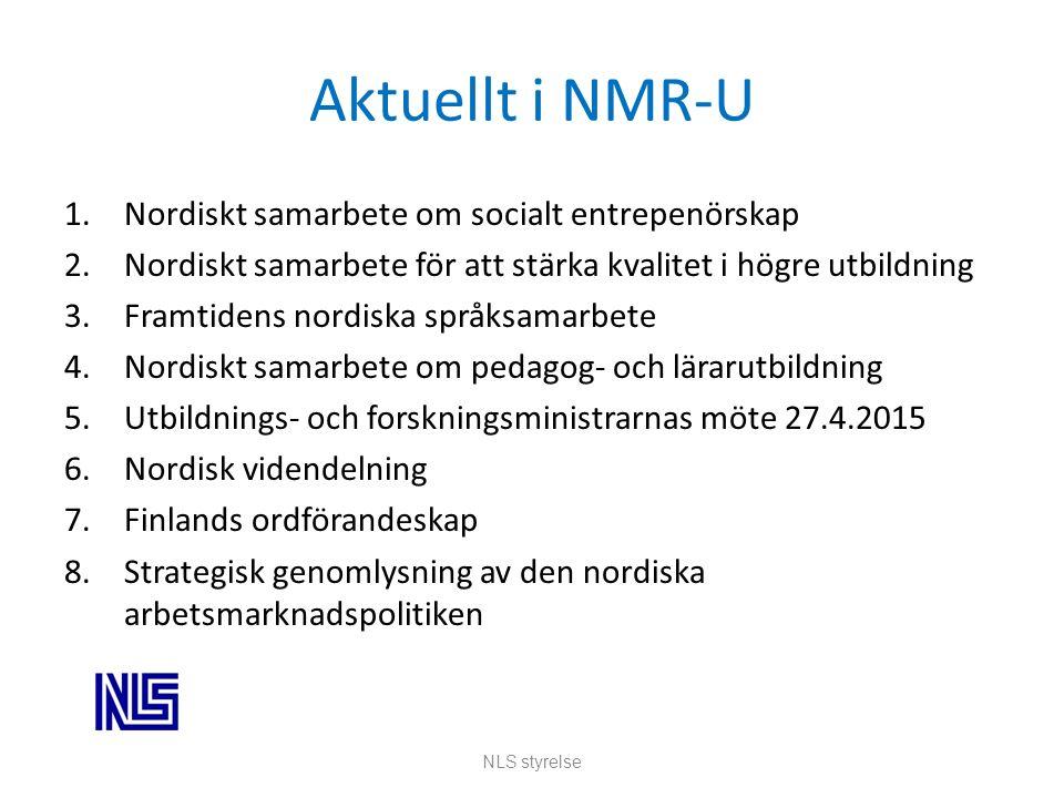 Aktuellt i NMR-U 1.Nordiskt samarbete om socialt entrepenörskap 2.Nordiskt samarbete för att stärka kvalitet i högre utbildning 3.Framtidens nordiska språksamarbete 4.Nordiskt samarbete om pedagog- och lärarutbildning 5.Utbildnings- och forskningsministrarnas möte 27.4.2015 6.Nordisk videndelning 7.Finlands ordförandeskap 8.Strategisk genomlysning av den nordiska arbetsmarknadspolitiken NLS styrelse