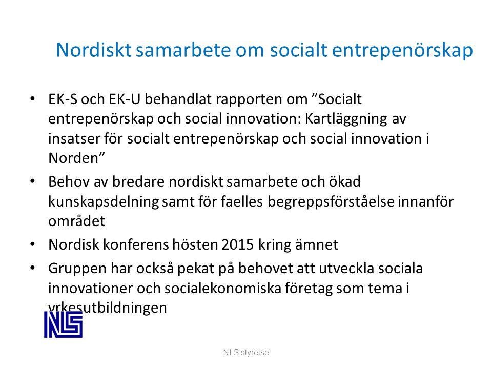 Nordiskt samarbete om socialt entrepenörskap EK-S och EK-U behandlat rapporten om Socialt entrepenörskap och social innovation: Kartläggning av insatser för socialt entrepenörskap och social innovation i Norden Behov av bredare nordiskt samarbete och ökad kunskapsdelning samt för faelles begreppsförståelse innanför området Nordisk konferens hösten 2015 kring ämnet Gruppen har också pekat på behovet att utveckla sociala innovationer och socialekonomiska företag som tema i yrkesutbildningen NLS styrelse