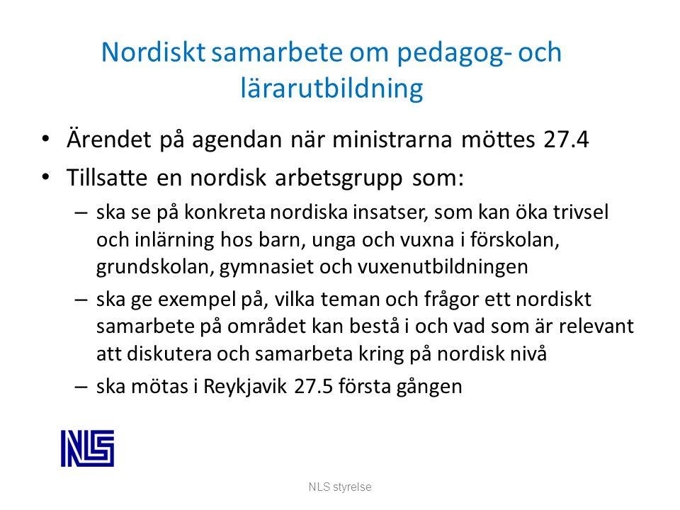 Nordiskt samarbete om pedagog- och lärarutbildning Ärendet på agendan när ministrarna möttes 27.4 Tillsatte en nordisk arbetsgrupp som: – ska se på konkreta nordiska insatser, som kan öka trivsel och inlärning hos barn, unga och vuxna i förskolan, grundskolan, gymnasiet och vuxenutbildningen – ska ge exempel på, vilka teman och frågor ett nordiskt samarbete på området kan bestå i och vad som är relevant att diskutera och samarbeta kring på nordisk nivå – ska mötas i Reykjavik 27.5 första gången NLS styrelse