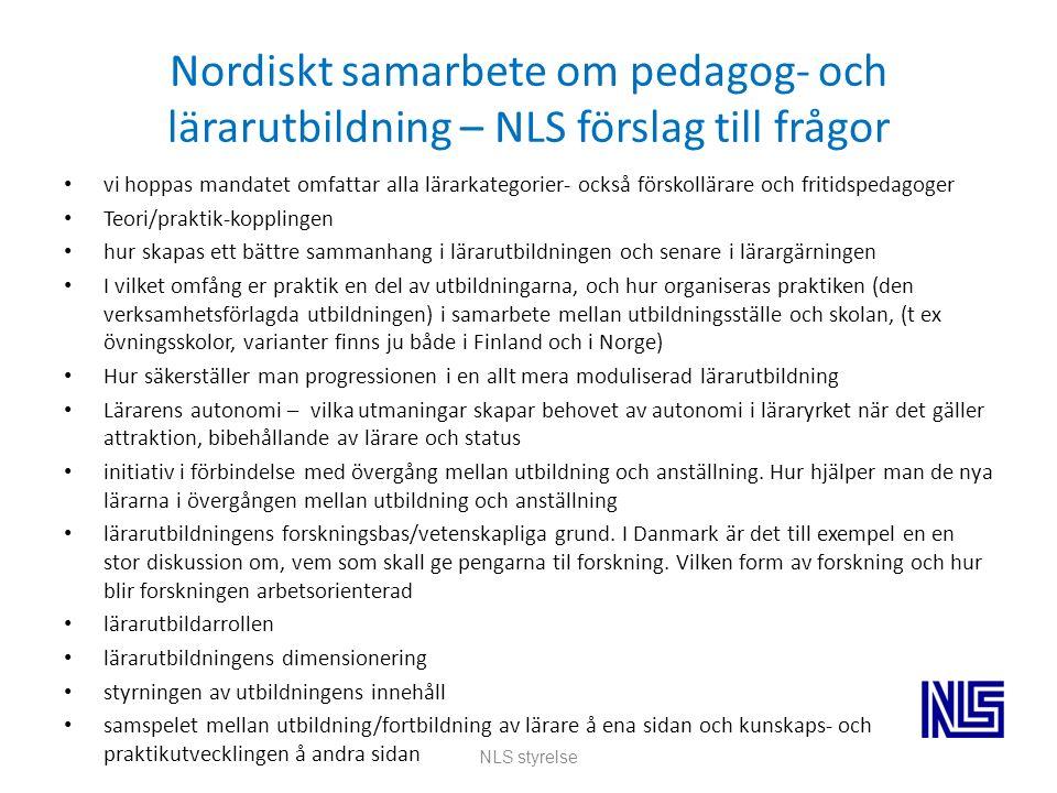 Nordiskt samarbete om pedagog- och lärarutbildning – NLS förslag till frågor vi hoppas mandatet omfattar alla lärarkategorier- också förskollärare och fritidspedagoger Teori/praktik-kopplingen hur skapas ett bättre sammanhang i lärarutbildningen och senare i lärargärningen I vilket omfång er praktik en del av utbildningarna, och hur organiseras praktiken (den verksamhetsförlagda utbildningen) i samarbete mellan utbildningsställe och skolan, (t ex övningsskolor, varianter finns ju både i Finland och i Norge) Hur säkerställer man progressionen i en allt mera moduliserad lärarutbildning Lärarens autonomi – vilka utmaningar skapar behovet av autonomi i läraryrket när det gäller attraktion, bibehållande av lärare och status initiativ i förbindelse med övergång mellan utbildning och anställning.