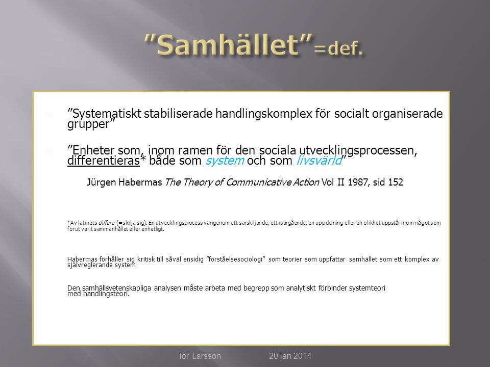  Systematiskt stabiliserade handlingskomplex för socialt organiserade grupper  Enheter som, inom ramen för den sociala utvecklingsprocessen, differentieras* både som system och som livsvärld Jürgen Habermas The Theory of Communicative Action Vol II 1987, sid 152 *Av latinets differe (=skilja sig).
